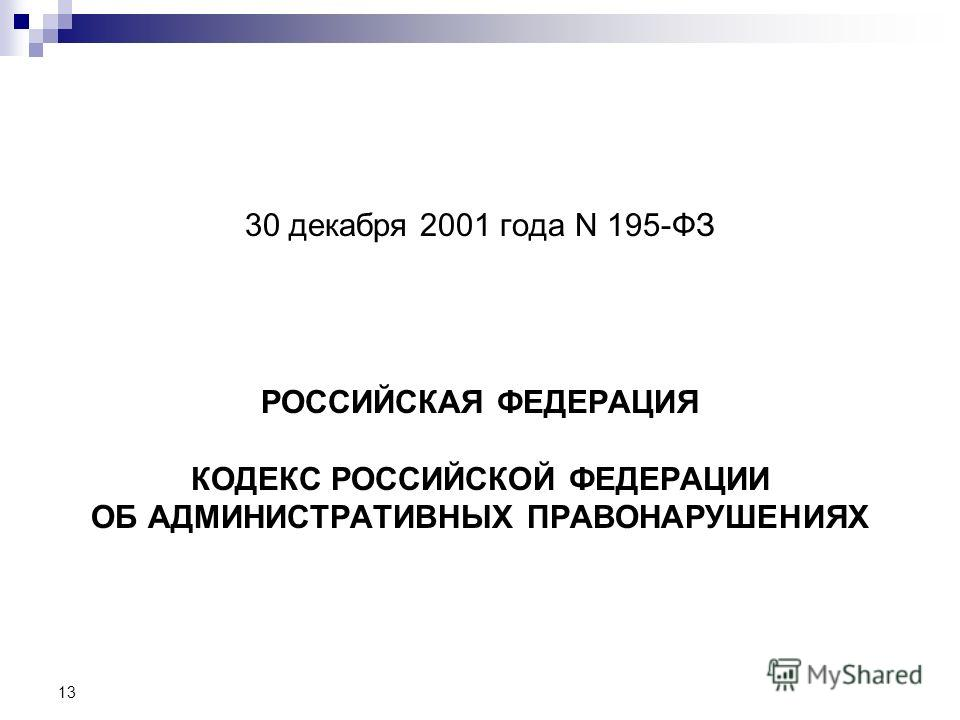 13 30 декабря 2001 года N 195-ФЗ РОССИЙСКАЯ ФЕДЕРАЦИЯ КОДЕКС РОССИЙСКОЙ ФЕДЕРАЦИИ ОБ АДМИНИСТРАТИВНЫХ ПРАВОНАРУШЕНИЯХ