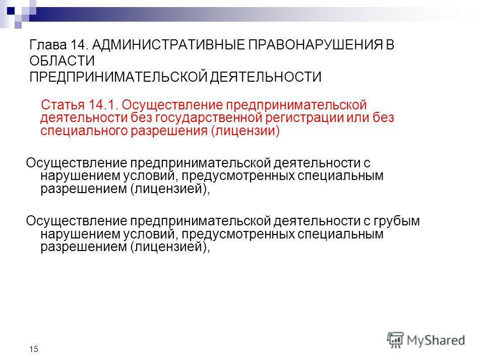 15 Глава 14. АДМИНИСТРАТИВНЫЕ ПРАВОНАРУШЕНИЯ В ОБЛАСТИ ПРЕДПРИНИМАТЕЛЬСКОЙ ДЕЯТЕЛЬНОСТИ Статья 14.1. Осуществление предпринимательской деятельности без государственной регистрации или без специального разрешения (лицензии) Осуществление предпринимате