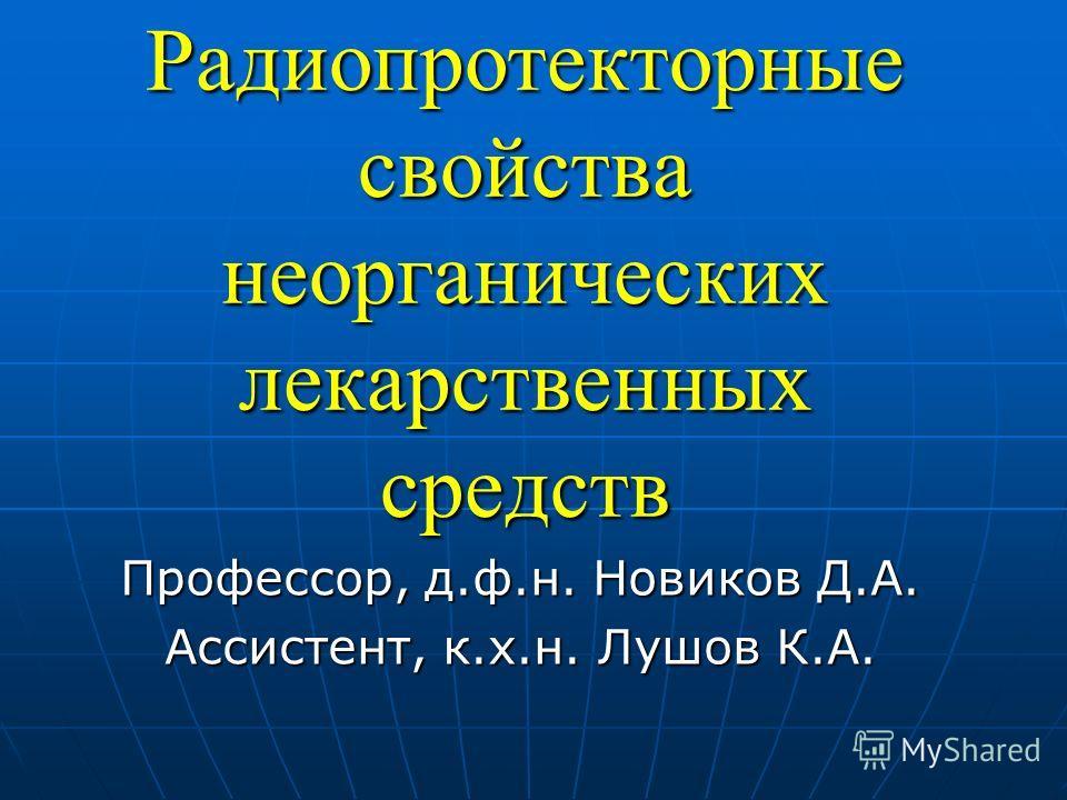 Радиопротекторные свойства неорганических лекарственных средств Профессор, д.ф.н. Новиков Д.А. Ассистент, к.х.н. Лушов К.А.