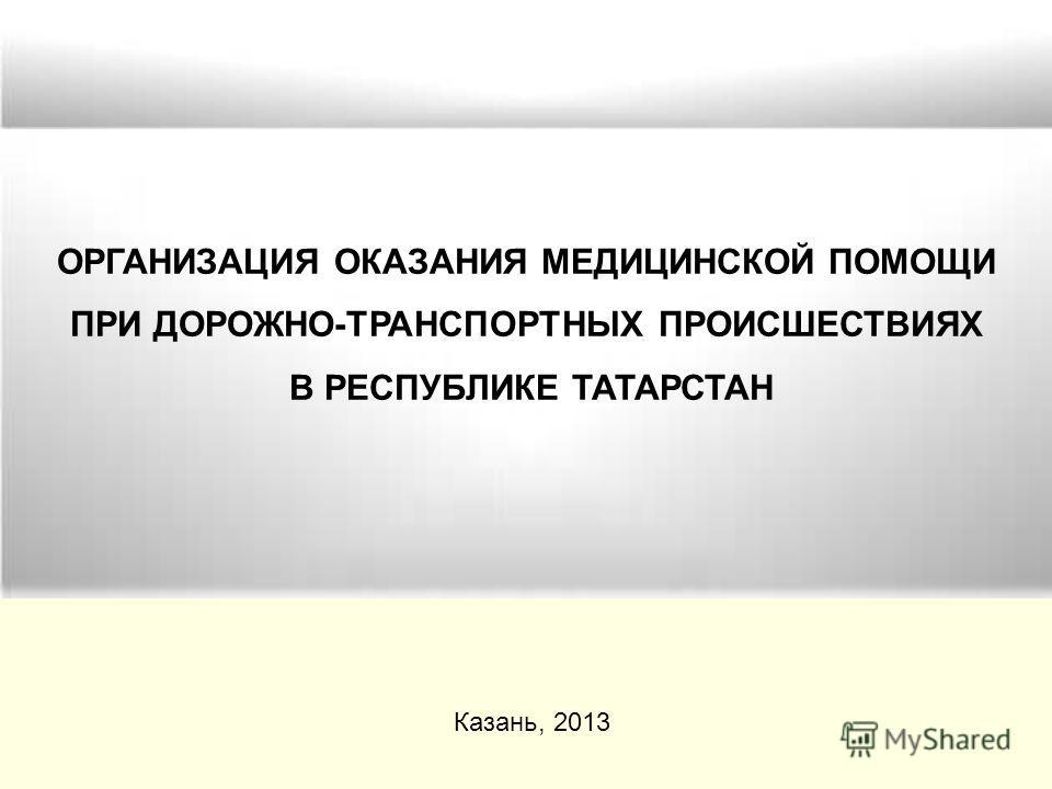 ОРГАНИЗАЦИЯ ОКАЗАНИЯ МЕДИЦИНСКОЙ ПОМОЩИ ПРИ ДОРОЖНО-ТРАНСПОРТНЫХ ПРОИСШЕСТВИЯХ В РЕСПУБЛИКЕ ТАТАРСТАН Казань, 2013