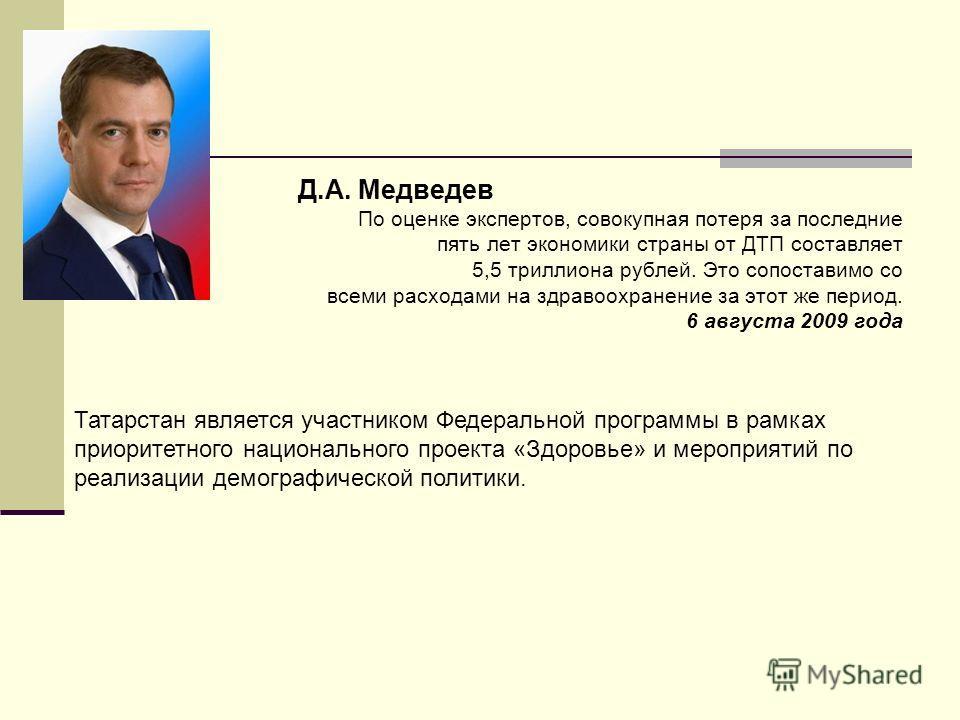 Д.А. Медведев По оценке экспертов, совокупная потеря за последние пять лет экономики страны от ДТП составляет 5,5 триллиона рублей. Это сопоставимо со всеми расходами на здравоохранение за этот же период. 6 августа 2009 года Татарстан является участн