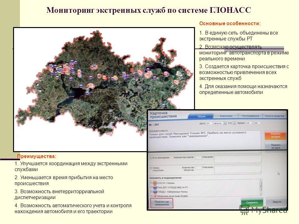 Мониторинг экстренных служб по системе ГЛОНАСС 1. В единую сеть объединены все экстренные службы РТ 2. Возможно осуществлять мониторинг автотранспорта в режиме реального времени 3. Создается карточка происшествия с возможностью привлечения всех экстр