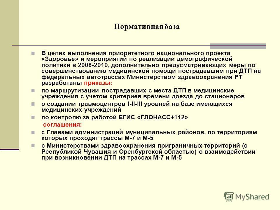 Нормативная база В целях выполнения приоритетного национального проекта «Здоровье» и мероприятий по реализации демографической политики в 2008-2010, дополнительно предусматривающих меры по совершенствованию медицинской помощи пострадавшим при ДТП на