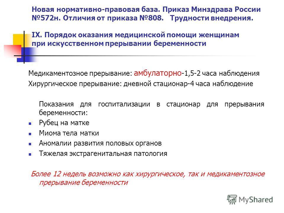 Новая нормативно-правовая база. Приказ Минздрава России 572н. Отличия от приказа 808. Трудности внедрения. IX. Порядок оказания медицинской помощи женщинам при искусственном прерывании беременности Медикаментозное прерывание: амбулаторно -1,5-2 часа