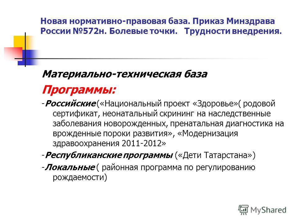 Новая нормативно-правовая база. Приказ Минздрава России 572н. Болевые точки. Трудности внедрения. Материально-техническая база Программы: -Российские («Национальный проект «Здоровье»( родовой сертификат, неонатальный скрининг на наследственные заболе
