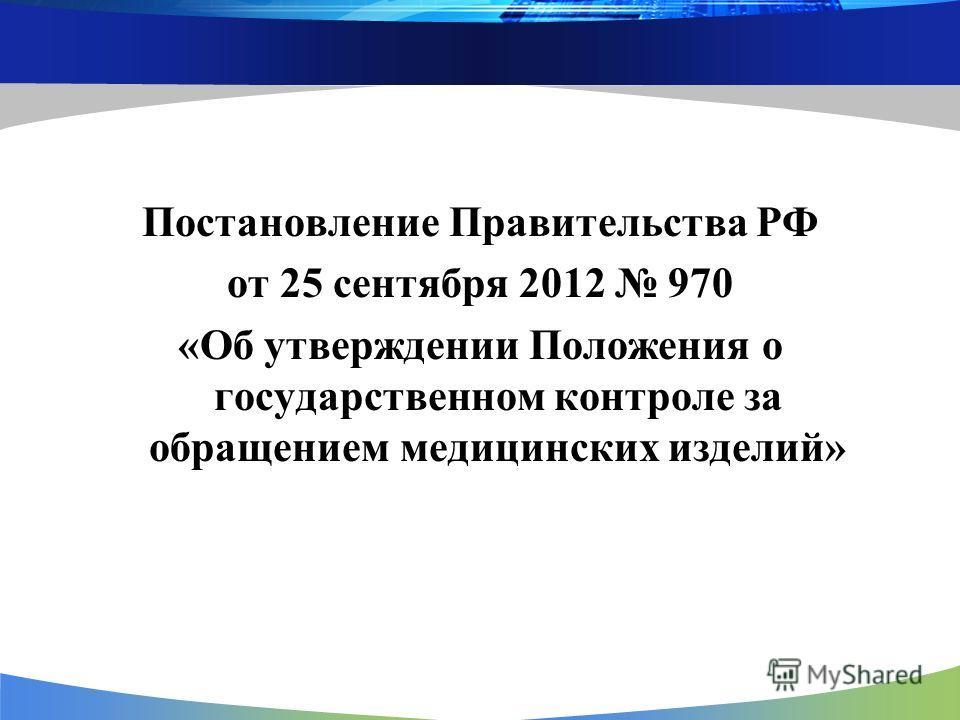 Постановление Правительства РФ от 25 сентября 2012 970 «Об утверждении Положения о государственном контроле за обращением медицинских изделий»