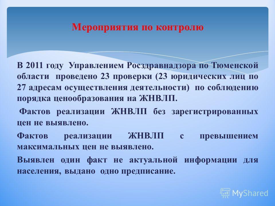 Мероприятия по контролю В 2011 году Управлением Росздравнадзора по Тюменской области проведено 23 проверки (23 юридических лиц по 27 адресам осуществления деятельности) по соблюдению порядка ценообразования на ЖНВЛП. Фактов реализации ЖНВЛП без зарег