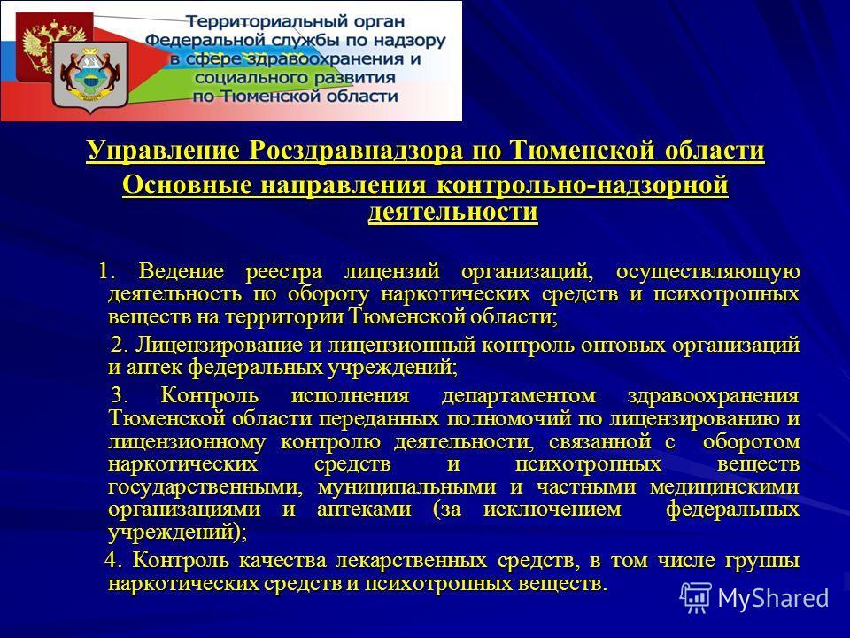 Управление Росздравнадзора по Тюменской области Основные направления контрольно-надзорной деятельности 1. Ведение реестра лицензий организаций, осуществляющую деятельность по обороту наркотических средств и психотропных веществ на территории Тюменско