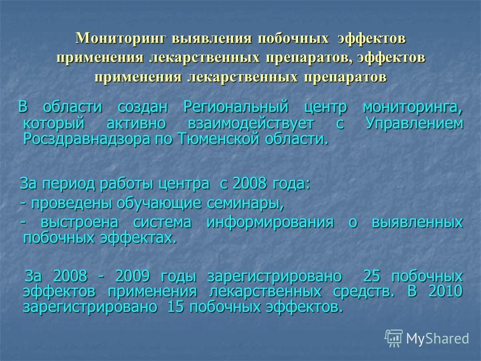 Мониторинг выявления побочных эффектов применения лекарственных препаратов, эффектов применения лекарственных препаратов В области создан Региональный центр мониторинга, который активно взаимодействует с Управлением Росздравнадзора по Тюменской облас