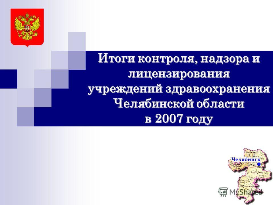 Итоги контроля, надзора и лицензирования учреждений здравоохранения Челябинской области в 2007 году