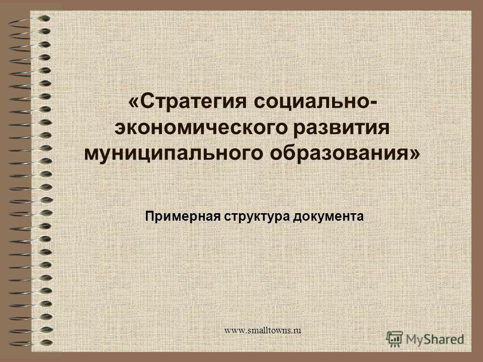 www.smalltowns.ru «Стратегия социально- экономического развития муниципального образования» Примерная структура документа