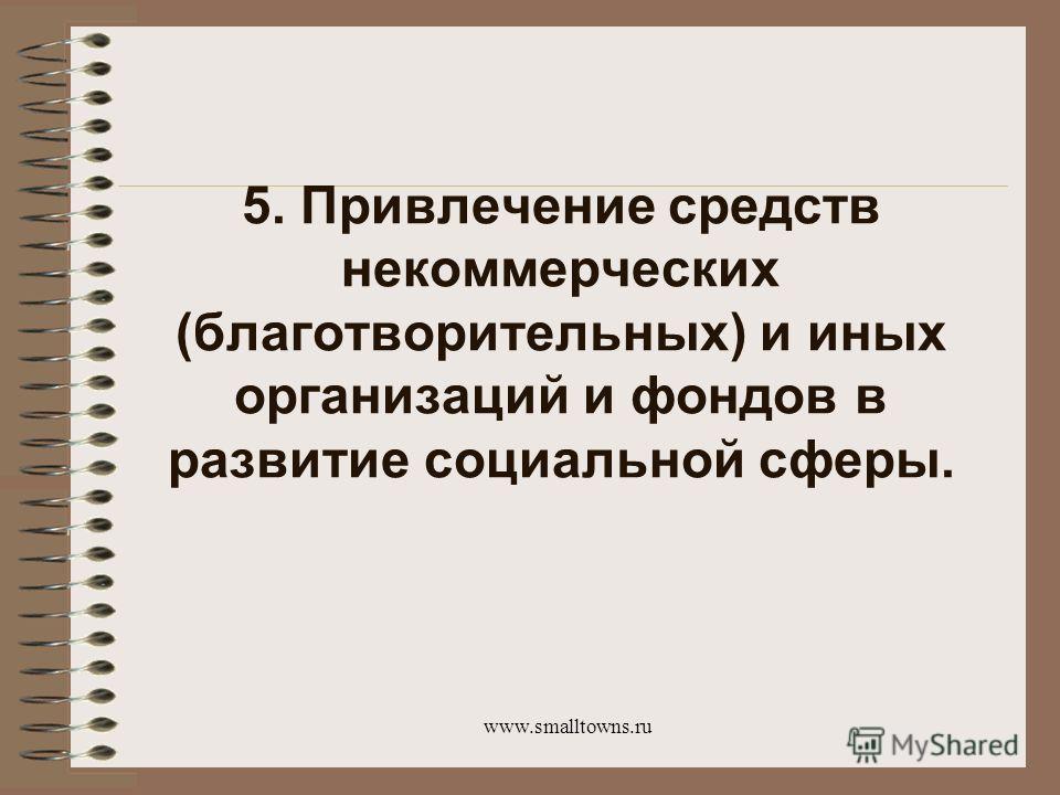 www.smalltowns.ru 5. Привлечение средств некоммерческих (благотворительных) и иных организаций и фондов в развитие социальной сферы.