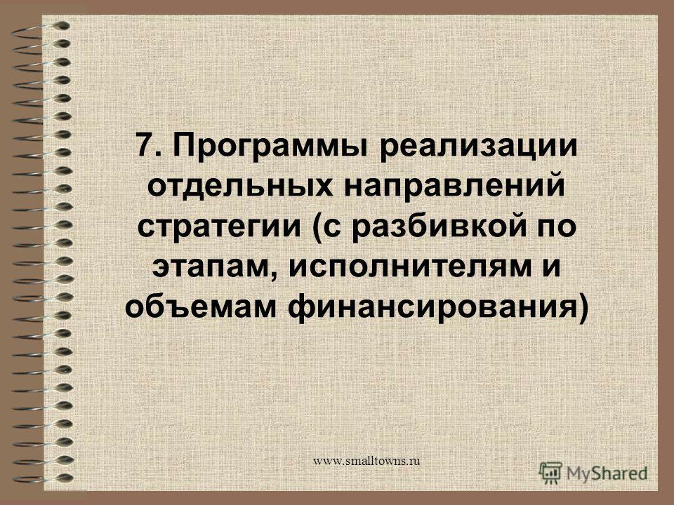 www.smalltowns.ru 7. Программы реализации отдельных направлений стратегии (с разбивкой по этапам, исполнителям и объемам финансирования)