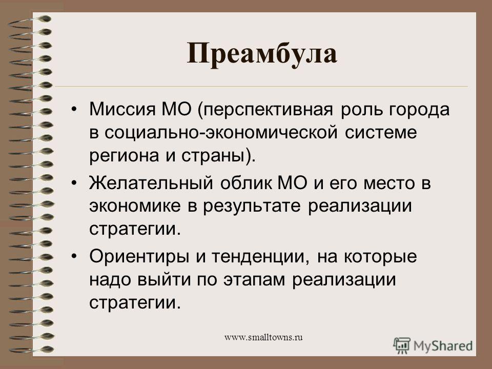 www.smalltowns.ru Преамбула Миссия МО (перспективная роль города в социально-экономической системе региона и страны). Желательный облик МО и его место в экономике в результате реализации стратегии. Ориентиры и тенденции, на которые надо выйти по этап