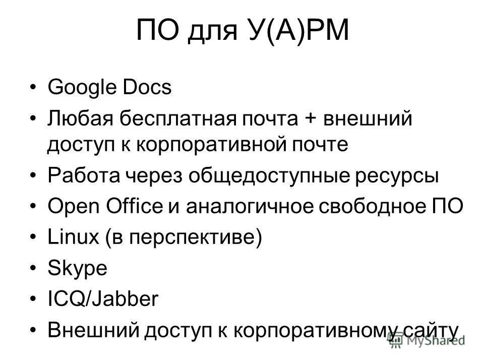 ПО для У(А)РМ Google Docs Любая бесплатная почта + внешний доступ к корпоративной почте Работа через общедоступные ресурсы Open Office и аналогичное свободное ПО Linux (в перспективе) Skype ICQ/Jabber Внешний доступ к корпоративному сайту