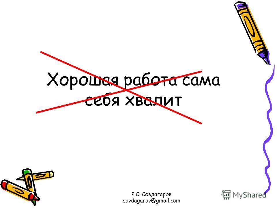 Хорошая работа сама себя хвалит Р.С. Совдагаров sovdagarov@gmail.com