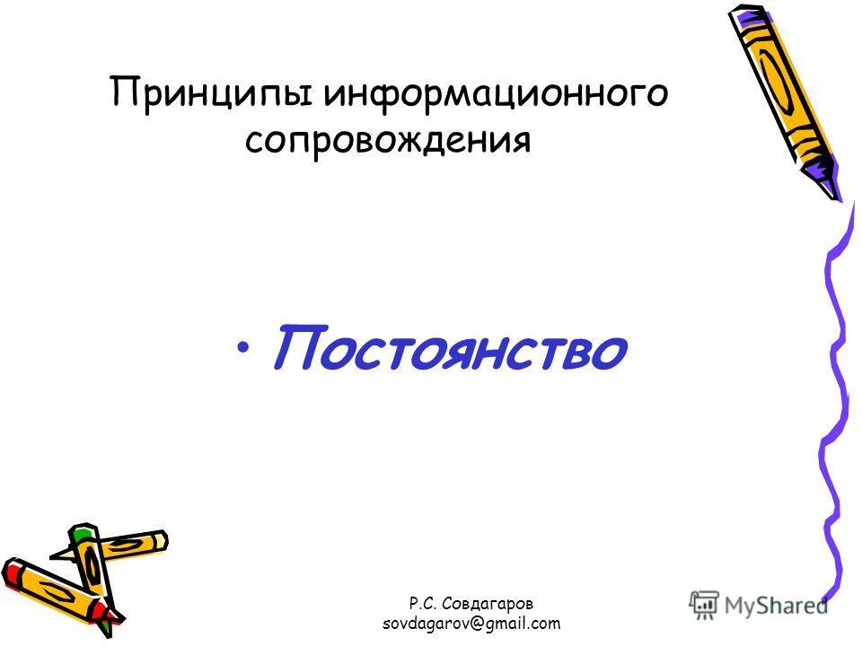 Принципы информационного сопровождения Постоянство Р.С. Совдагаров sovdagarov@gmail.com