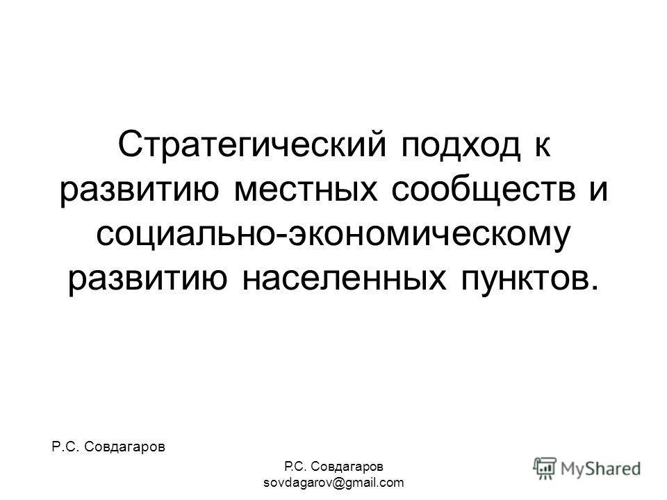 Р.С. Совдагаров sovdagarov@gmail.com Стратегический подход к развитию местных сообществ и социально-экономическому развитию населенных пунктов. Р.С. Совдагаров