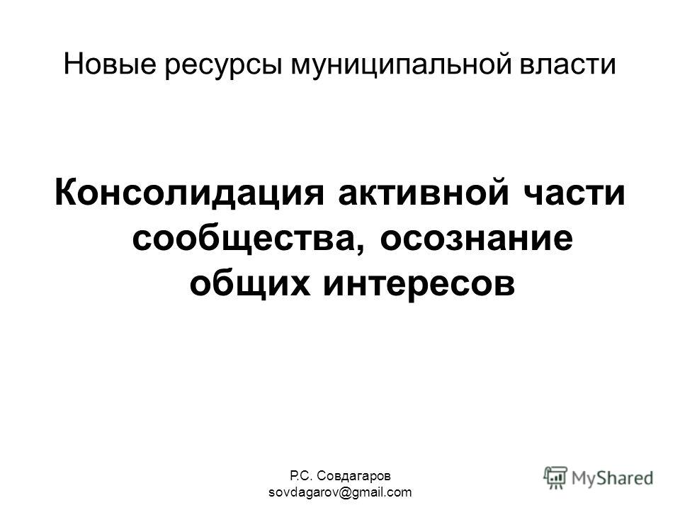 Р.С. Совдагаров sovdagarov@gmail.com Новые ресурсы муниципальной власти Консолидация активной части сообщества, осознание общих интересов