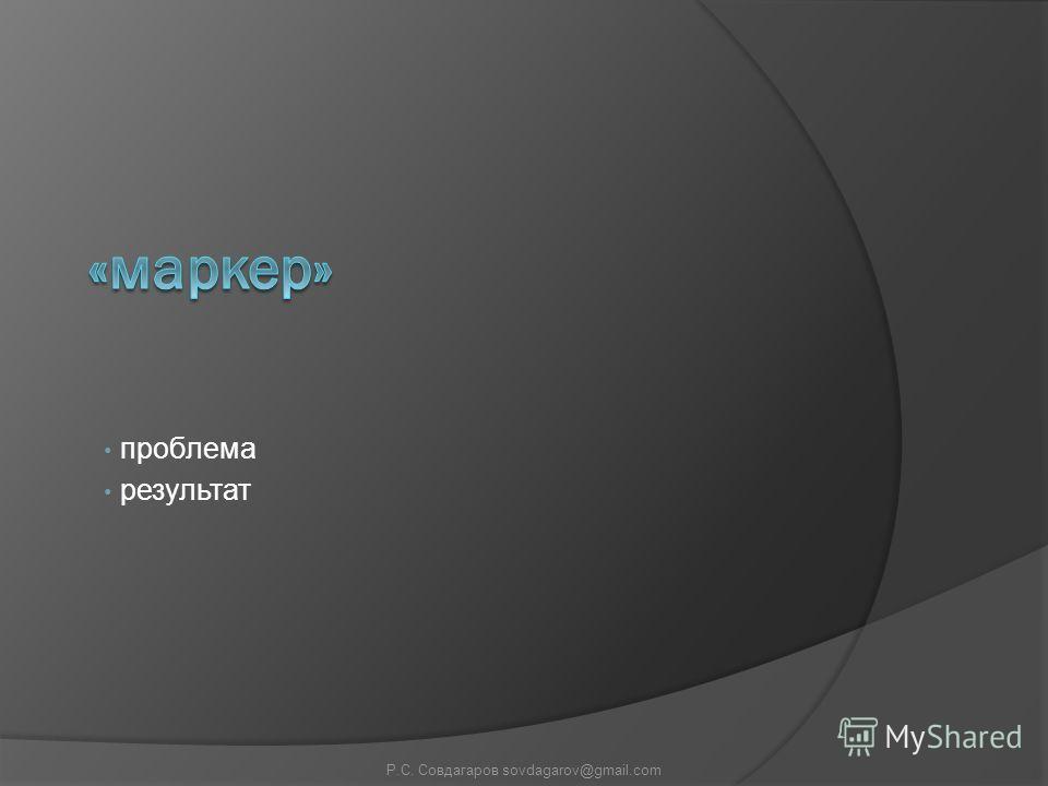 проблема результат Р.С. Совдагаров sovdagarov@gmail.com