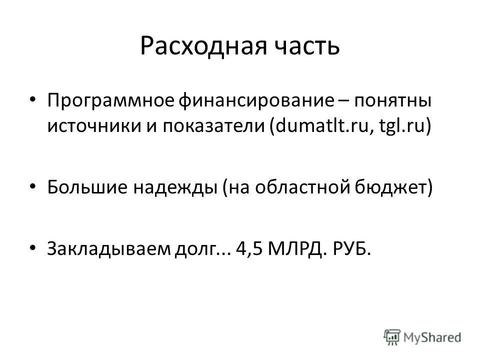 Расходная часть Программное финансирование – понятны источники и показатели (dumatlt.ru, tgl.ru) Большие надежды (на областной бюджет) Закладываем долг... 4,5 МЛРД. РУБ.