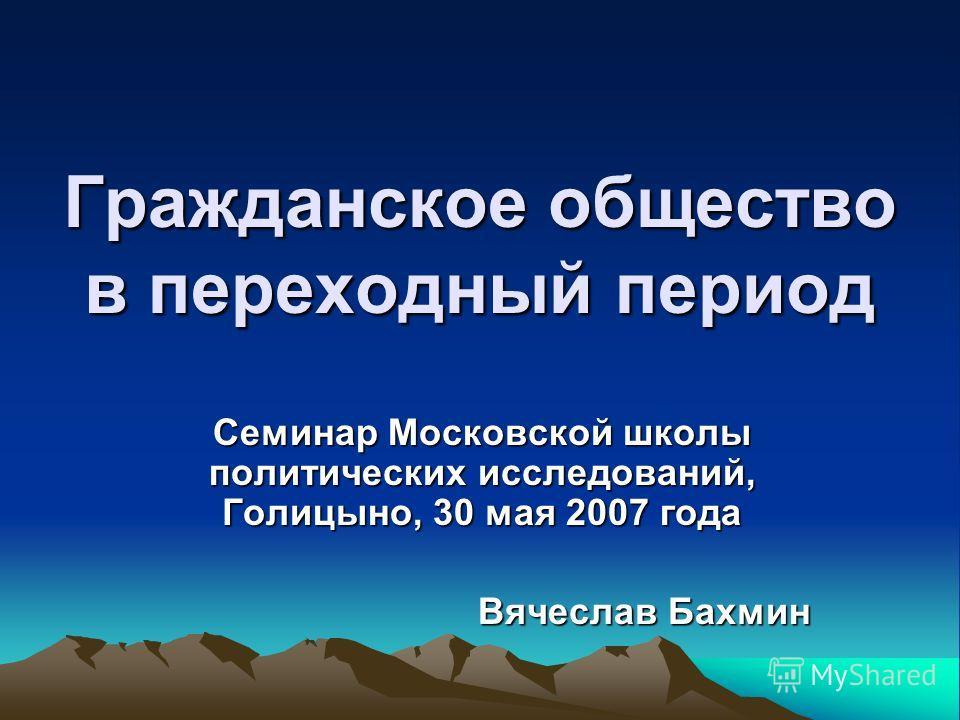 Гражданское общество в переходный период Семинар Московской школы политических исследований, Голицыно, 30 мая 2007 года Вячеслав Бахмин