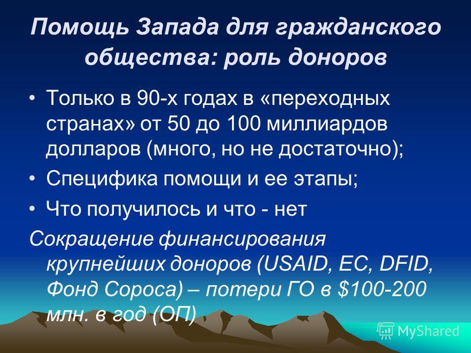 Помощь Запада для гражданского общества: роль доноров Только в 90-х годах в «переходных странах» от 50 до 100 миллиардов долларов (много, но не достаточно); Специфика помощи и ее этапы; Что получилось и что - нет Сокращение финансирования крупнейших