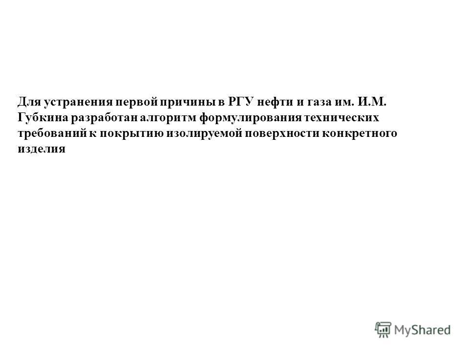 Для устранения первой причины в РГУ нефти и газа им. И.М. Губкина разработан алгоритм формулирования технических требований к покрытию изолируемой поверхности конкретного изделия