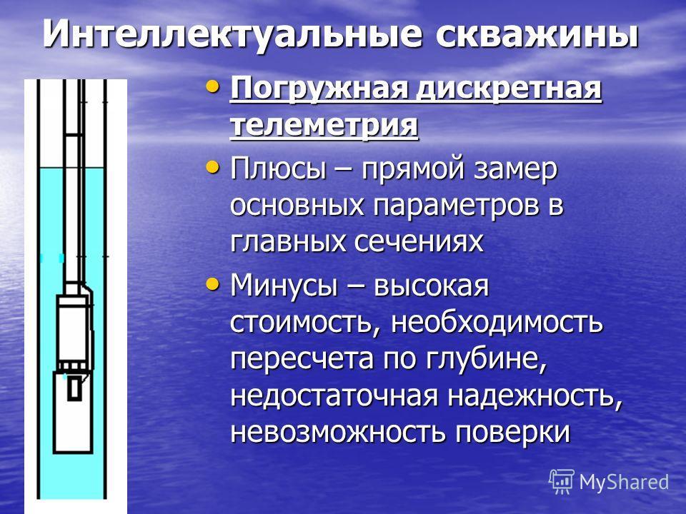 Интеллектуальные скважины Погружная дискретная телеметрия Погружная дискретная телеметрия Плюсы – прямой замер основных параметров в главных сечениях Плюсы – прямой замер основных параметров в главных сечениях Минусы – высокая стоимость, необходимост