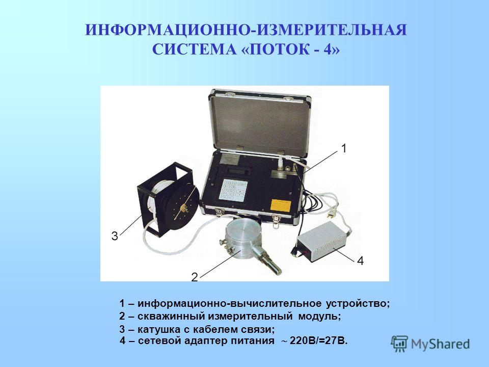 ИНФОРМАЦИОННО-ИЗМЕРИТЕЛЬНАЯ СИСТЕМА «ПОТОК - 4» 1 – информационно-вычислительное устройство; 2 – скважинный измерительный модуль; 3 – катушка с кабелем связи; 4 – сетевой адаптер питания 220В/=27В.