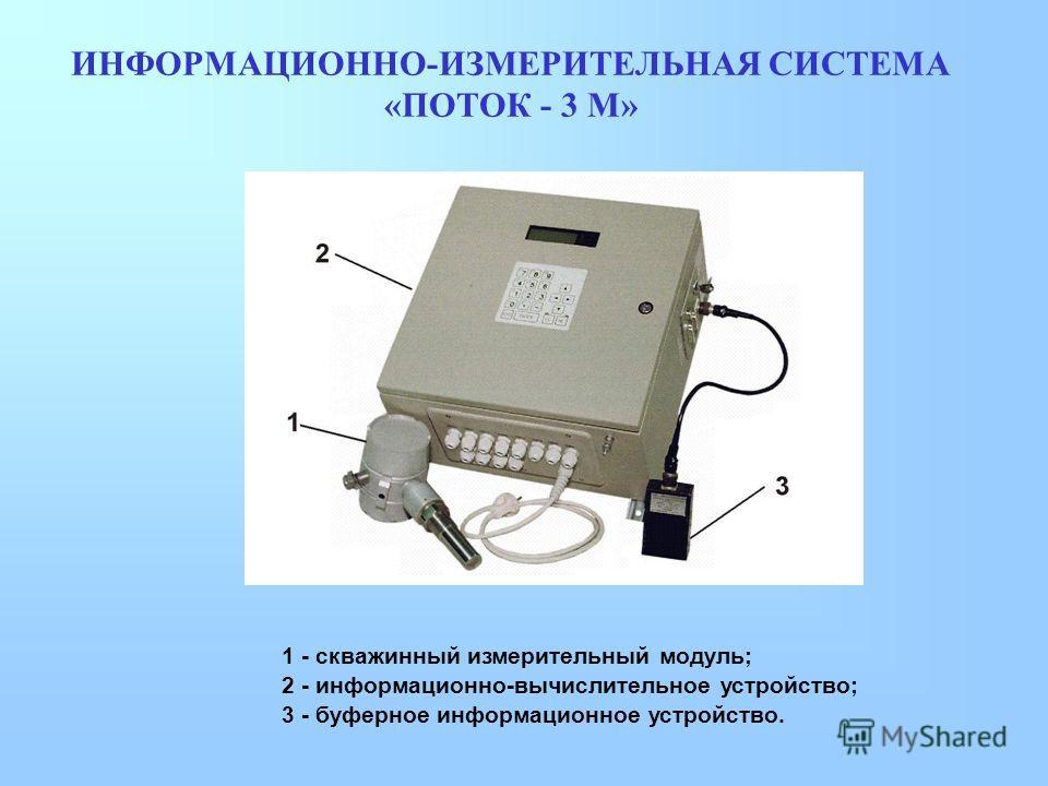 ИНФОРМАЦИОННО-ИЗМЕРИТЕЛЬНАЯ СИСТЕМА «ПОТОК - 3 М» 1 - скважинный измерительный модуль; 2 - информационно-вычислительное устройство; 3 - буферное информационное устройство.