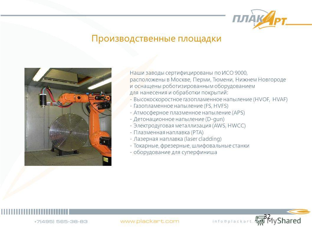 32 Наши заводы сертифицированы по ИСО 9000, расположены в Москве, Перми, Тюмени, Нижнем Новгороде и оснащены роботизированным оборудованием для нанесения и обработки покрытий: - Высокоскоростное газопламенное напыление (HVOF, HVAF) - Газопламенное на
