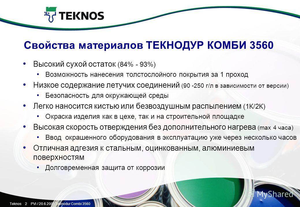 Teknos 2 PVi / 20.6.2005 Teknodur Combi 3560 Свойства материалов ТЕКНОДУР КОМБИ 3560 Высокий сухой остаток (84% - 93%) Возможность нанесения толстослойного покрытия за 1 проход Низкое содержание летучих соединений (90 -250 г/л в зависимости от версии