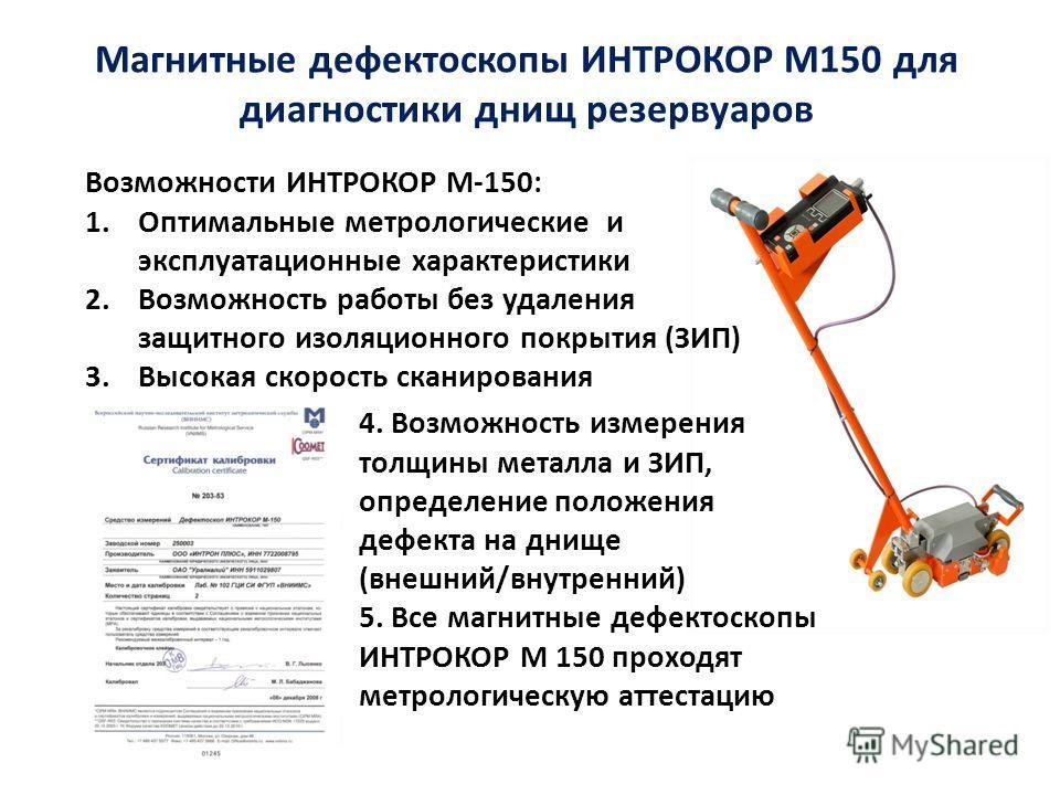 Магнитные дефектоскопы ИНТРОКОР М150 для диагностики днищ резервуаров 4. Возможность измерения толщины металла и ЗИП, определение положения дефекта на днище (внешний/внутренний) 5. Все магнитные дефектоскопы ИНТРОКОР М 150 проходят метрологическую ат