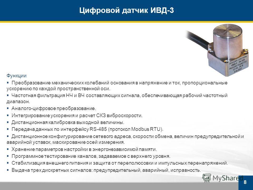 Цифровой датчик ИВД-3 8 Функции Преобразование механических колебаний основания в напряжение и ток, пропорциональные ускорению по каждой пространственной оси. Частотная фильтрация НЧ и ВЧ составляющих сигнала, обеспечивающая рабочий частотный диапазо