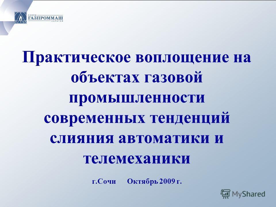 Практическое воплощение на объектах газовой промышленности современных тенденций слияния автоматики и телемеханики г.Сочи Октябрь 2009 г.