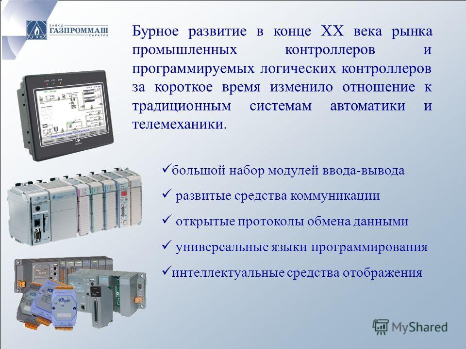Бурное развитие в конце XX века рынка промышленных контроллеров и программируемых логических контроллеров за короткое время изменило отношение к традиционным системам автоматики и телемеханики. большой набор модулей ввода-вывода развитые средства ком