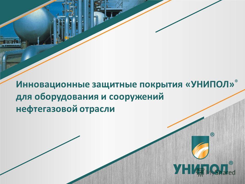 1 Инновационные защитные покрытия «УНИПОЛ» ® для оборудования и сооружений нефтегазовой отрасли