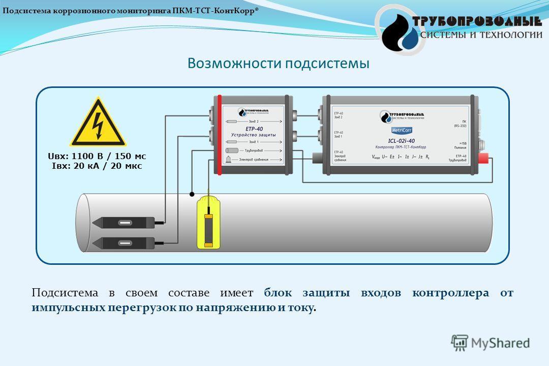 Подсистема в своем составе имеет блок защиты входов контроллера от импульсных перегрузок по напряжению и току. Возможности подсистемы Uвх: 1100 В / 150 мс Iвх: 20 кА / 20 мкс Подсистема коррозионного мониторинга ПКМ-ТСТ-КонтКорр®
