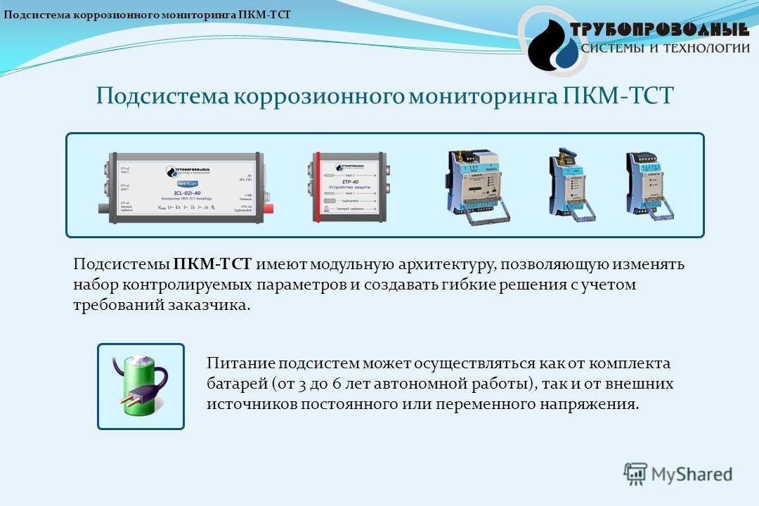 Подсистемы ПКМ-ТСТ имеют модульную архитектуру, позволяющую изменять набор контролируемых параметров и создавать гибкие решения с учетом требований заказчика. Подсистема коррозионного мониторинга ПКМ-ТСТ Питание подсистем может осуществляться как от
