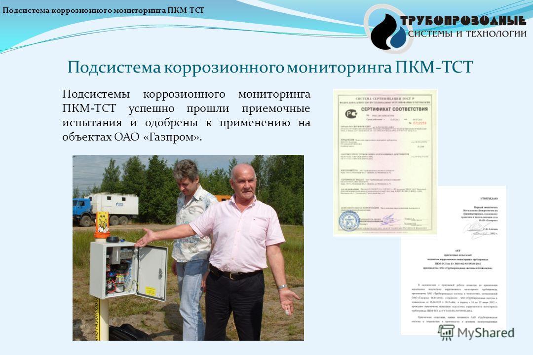 Подсистема коррозионного мониторинга ПКМ-ТСТ Подсистемы коррозионного мониторинга ПКМ-ТСТ успешно прошли приемочные испытания и одобрены к применению на объектах ОАО «Газпром». Подсистема коррозионного мониторинга ПКМ-ТСТ