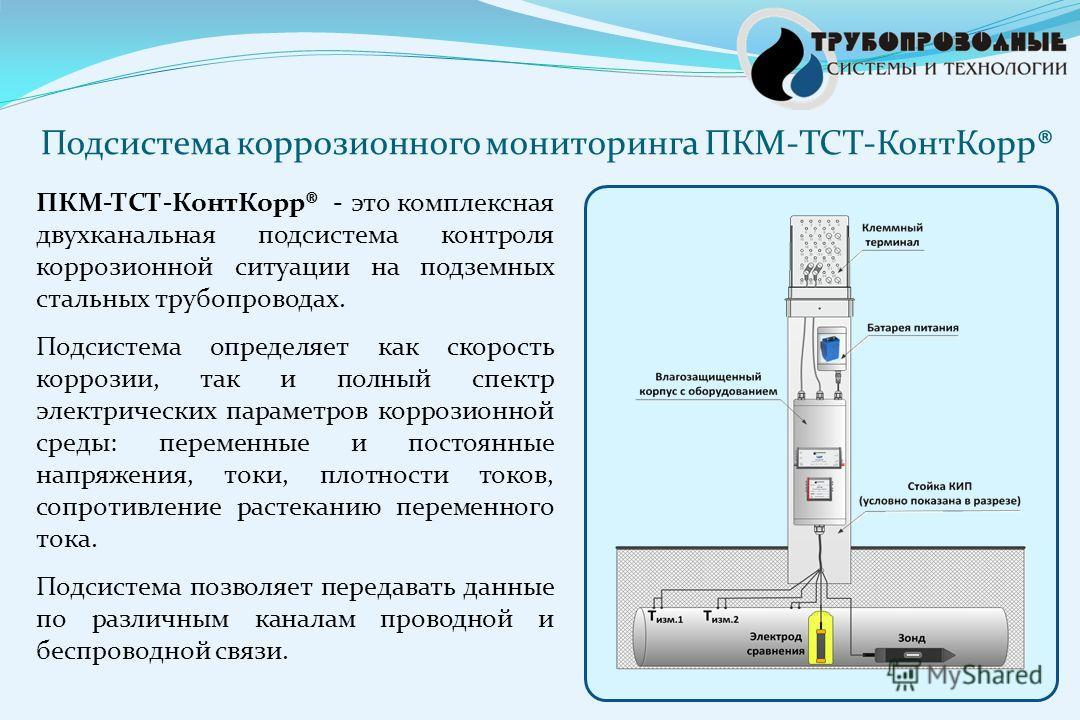 ПКМ-ТСТ-КонтКорр® - это комплексная двухканальная подсистема контроля коррозионной ситуации на подземных стальных трубопроводах. Подсистема определяет как скорость коррозии, так и полный спектр электрических параметров коррозионной среды: переменные