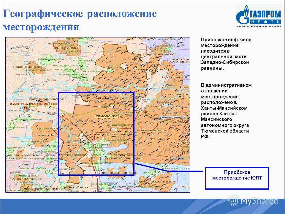 Географическое расположение месторождения Приобское месторождение ЮЛТ Приобское нефтяное месторождение находится в центральной части Западно-Сибирской равнины. В административном отношении месторождение расположено в Ханты-Мансийском районе Ханты- Ма