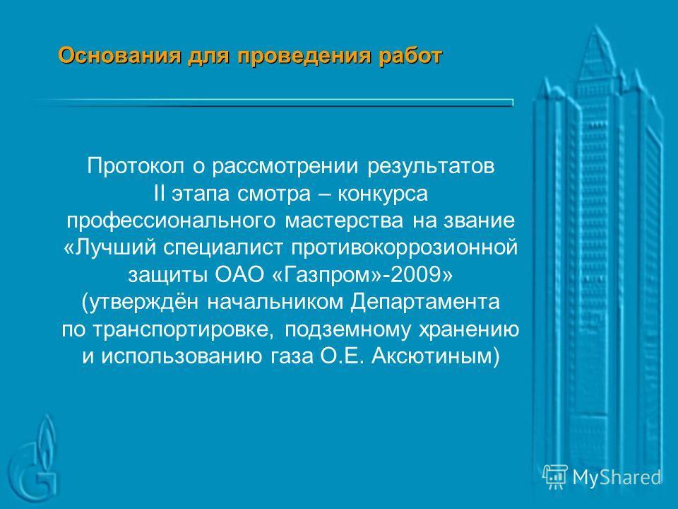 Основания для проведения работ Решение отраслевого совещания ОАО «Газпром» по вопросам противокоррозионной защиты объектов отрасли (протокол 29 от 30.07.09 утверждён начальником Департамента по транспортировке, подземному хранению и использованию газ