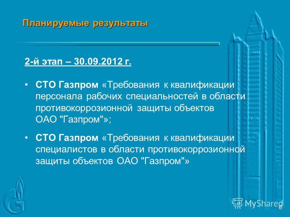 5 Планируемые результаты 1-й этап – 31.03.2012 г. СТО Газпром «Подготовка и аттестация персонала в области противокоррозионной защиты объектов ОАО Газпром. Общие требования»