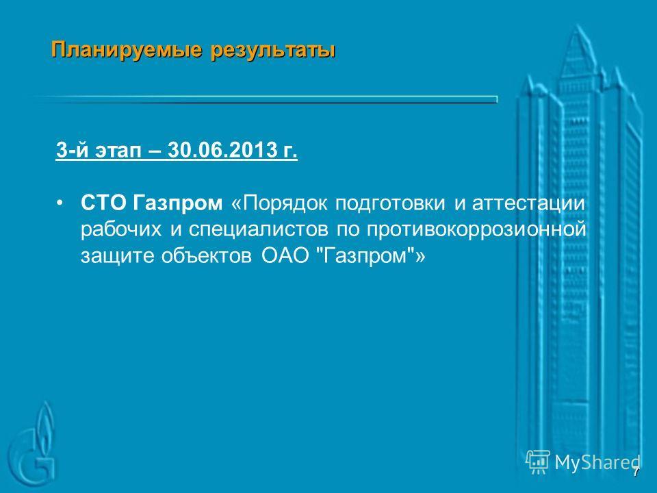 6 Планируемые результаты 2-й этап – 30.09.2012 г. СТО Газпром «Требования к квалификации персонала рабочих специальностей в области противокоррозионной защиты объектов ОАО