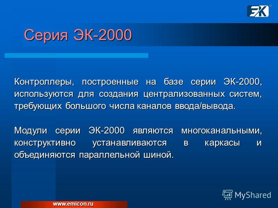 Серия ЭК-2000 www.emicon.ru Контроллеры, построенные на базе серии ЭК-2000, используются для создания централизованных систем, требующих большого числа каналов ввода/вывода. Модули серии ЭК-2000 являются многоканальными, конструктивно устанавливаются