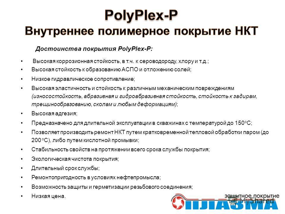 Достоинства покрытия PolyPlex-P: Высокая коррозионная стойкость, в т.ч. к сероводороду, хлору и т.д.; Высокая стойкость к образованию АСПО и отложению солей; Низкое гидравлическое сопротивление; Высокая эластичность и стойкость к различным механическ