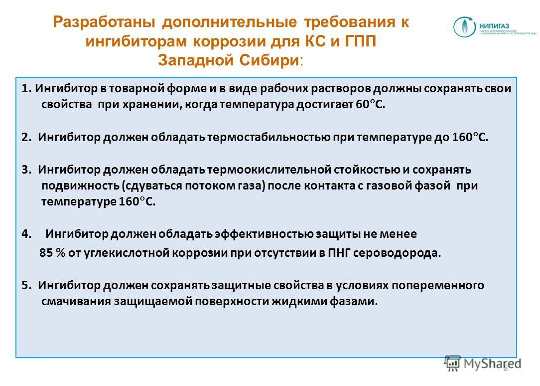 Разработаны дополнительные требования к ингибиторам коррозии для КС и ГПП Западной Сибири: 1. Ингибитор в товарной форме и в виде рабочих растворов должны сохранять свои свойства при хранении, когда температура достигает 60 С. 2. Ингибитор должен обл