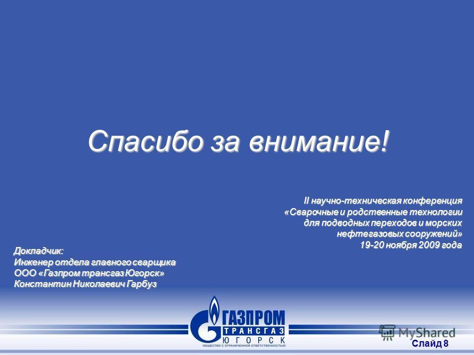 Слайд 8 Спасибо за внимание! II научно-техническая конференция «Сварочные и родственные технологии для подводных переходов и морских нефтегазовых сооружений» 19-20 ноября 2009 года Докладчик: Инженер отдела главного сварщика ООО «Газпром трансгаз Юго
